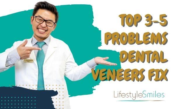 Top 3-5 Problems Dental Veneers Fix?